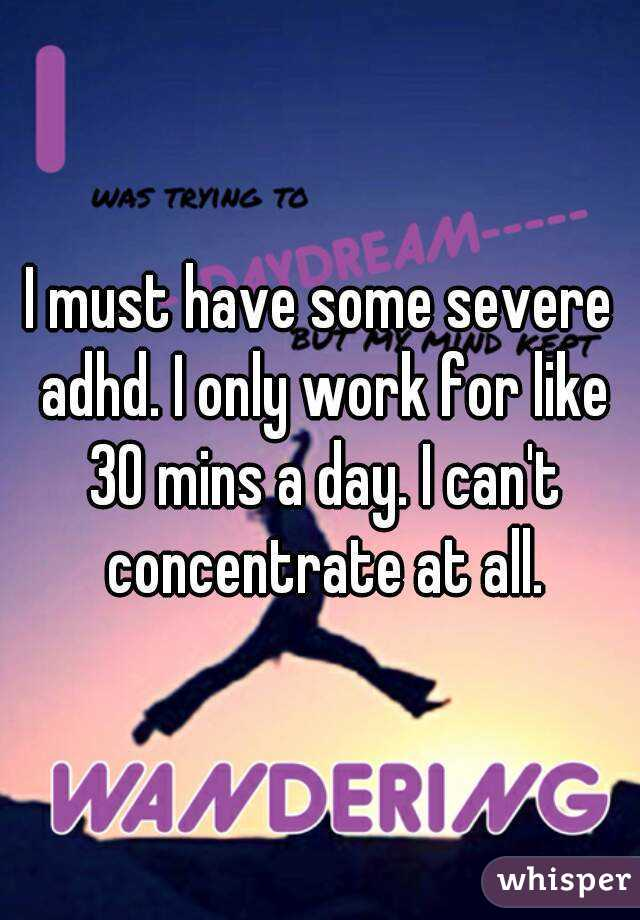 I must have some severe adhd. I only work for like 30 mins a day. I can't concentrate at all.