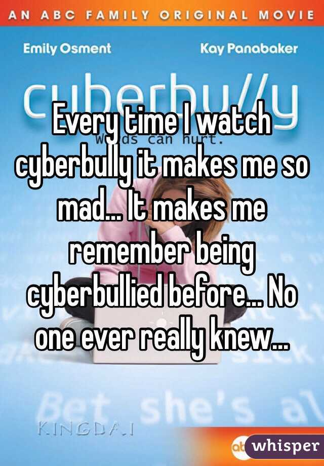 Every time I watch cyberbully it makes me so mad... It makes me remember being cyberbullied before... No one ever really knew...