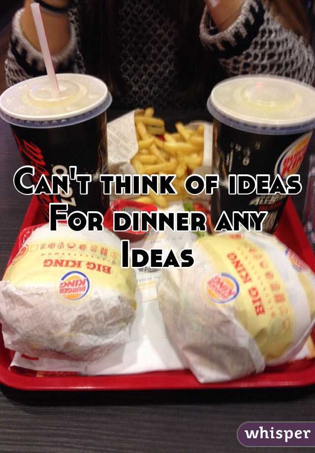 Can't think of ideas  For dinner any Ideas