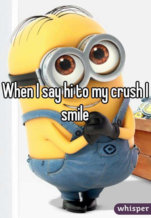 When I say hi to my crush I smile
