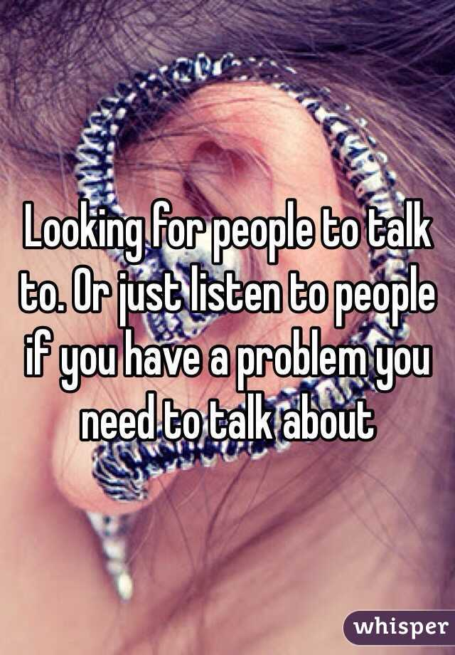 Looking for people to talk to. Or just listen to people if you have a problem you need to talk about