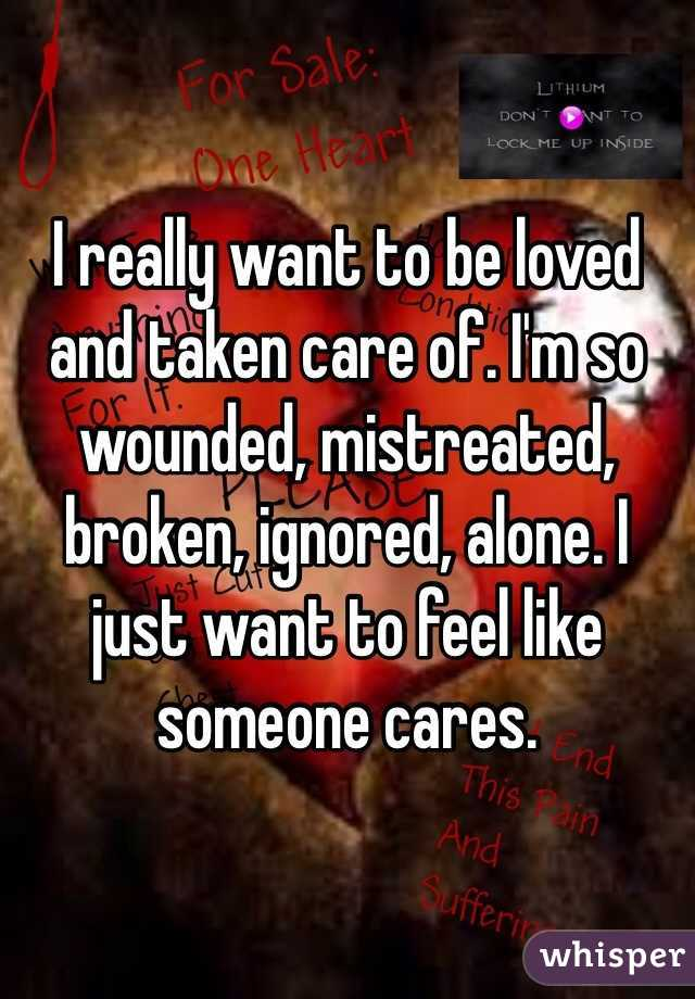 I really want to be loved and taken care of. I'm so wounded, mistreated, broken, ignored, alone. I just want to feel like someone cares.