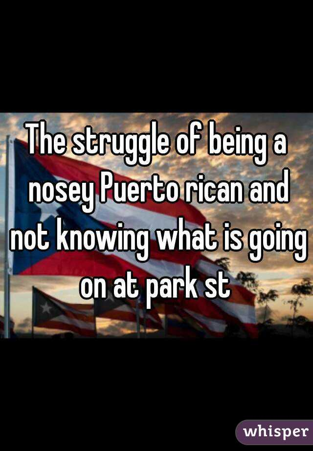 The struggle of being a nosey Puerto rican and not knowing what is going on at park st