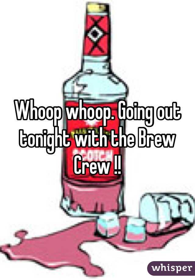 Whoop whoop. Going out tonight with the Brew Crew !!