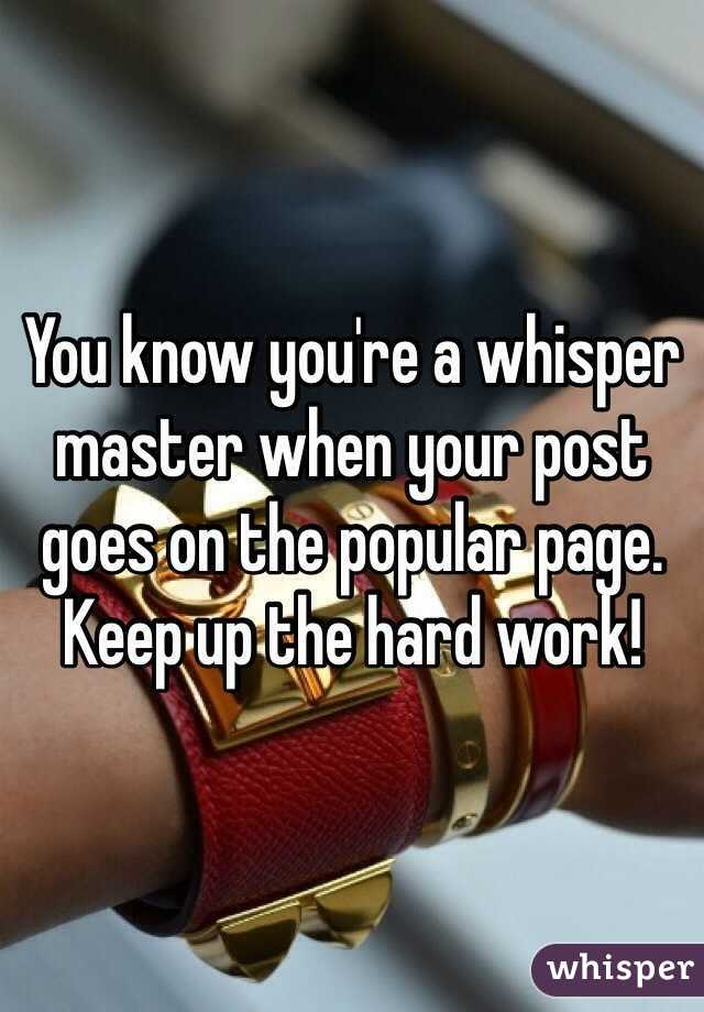 You know you're a whisper master when your post goes on the popular page. Keep up the hard work!