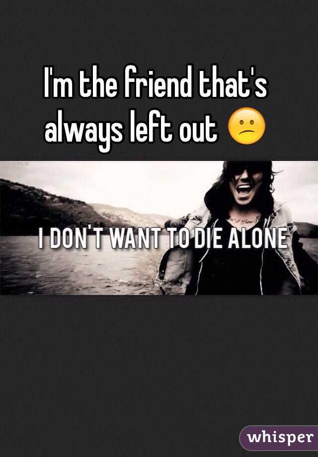 I'm the friend that's always left out 😕