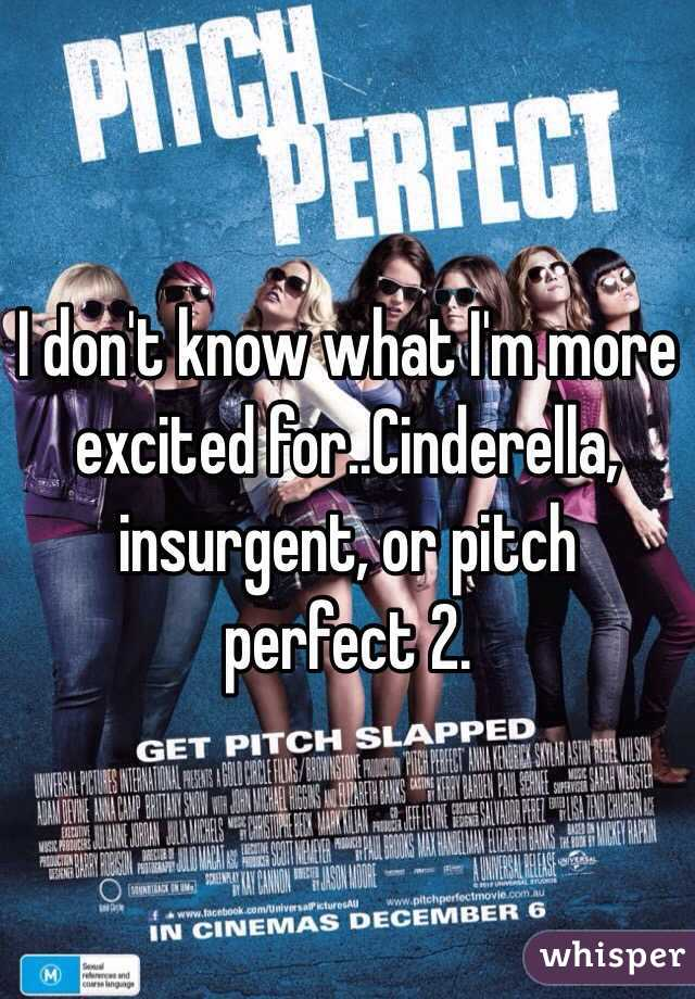 I don't know what I'm more excited for..Cinderella, insurgent, or pitch perfect 2.