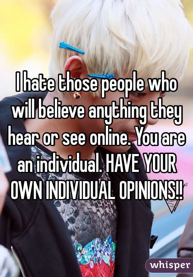 I hate those people who will believe anything they hear or see online. You are an individual. HAVE YOUR OWN INDIVIDUAL OPINIONS!!