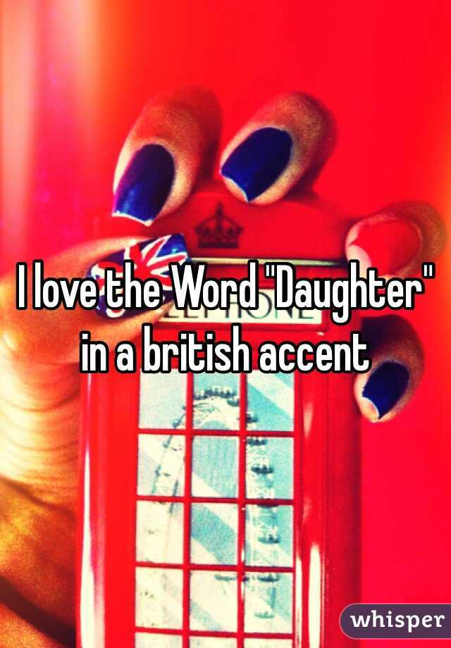 "I love the Word ""Daughter"" in a british accent"
