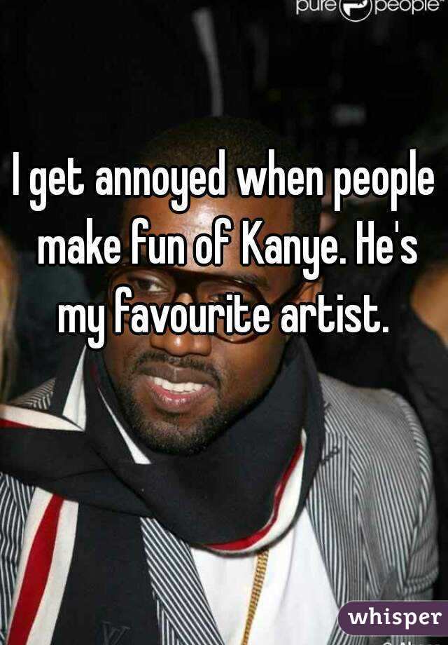 I get annoyed when people make fun of Kanye. He's my favourite artist.