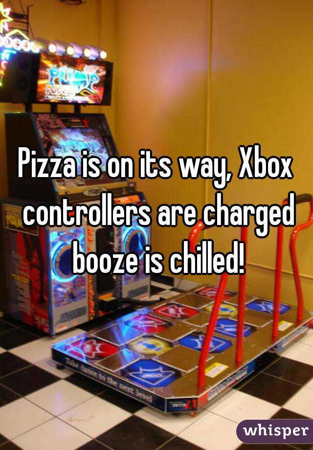 Pizza is on its way, Xbox controllers are charged booze is chilled!