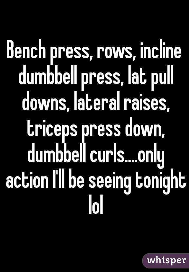 Bench press, rows, incline dumbbell press, lat pull downs, lateral raises, triceps press down, dumbbell curls....only action I'll be seeing tonight lol
