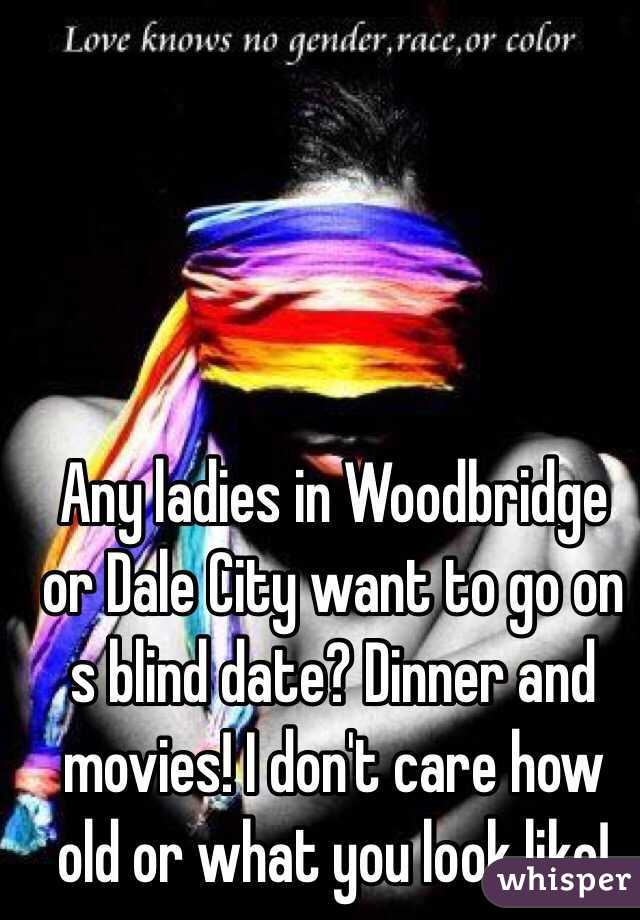 Any ladies in Woodbridge or Dale City want to go on s blind date? Dinner and movies! I don't care how old or what you look like!