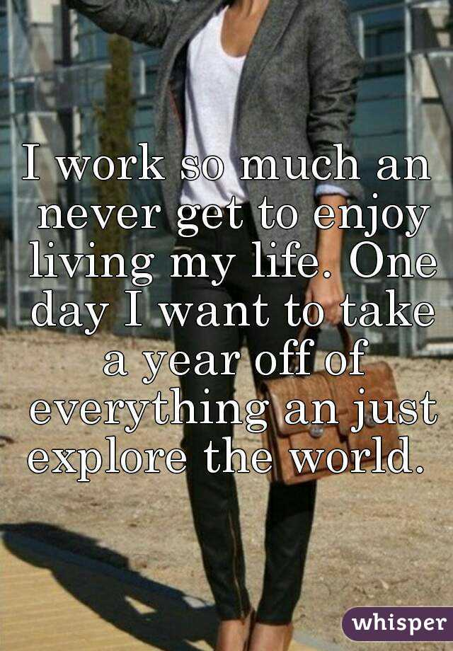 I work so much an never get to enjoy living my life. One day I want to take a year off of everything an just explore the world.