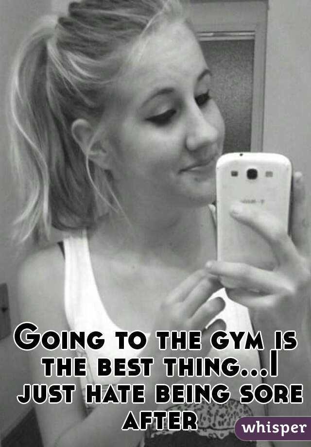 Going to the gym is the best thing...I just hate being sore after