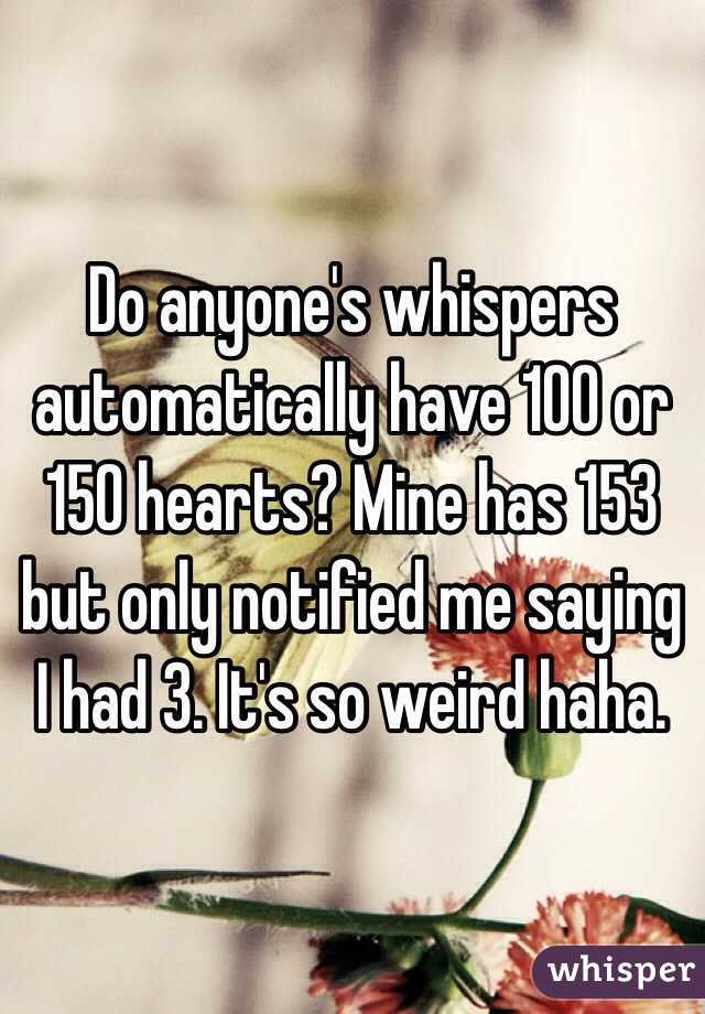 Do anyone's whispers automatically have 100 or 150 hearts? Mine has 153 but only notified me saying I had 3. It's so weird haha.