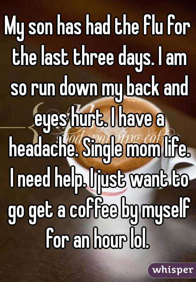 My son has had the flu for the last three days. I am so run down my back and eyes hurt. I have a headache. Single mom life. I need help. I just want to go get a coffee by myself for an hour lol.