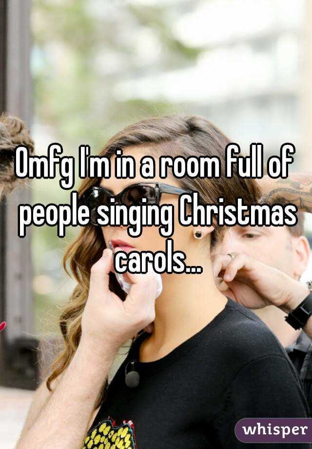 Omfg I'm in a room full of people singing Christmas carols...
