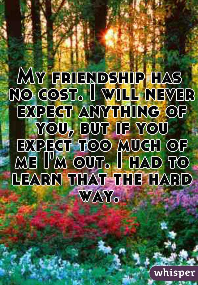 My friendship has no cost. I will never expect anything of you, but if you expect too much of me I'm out. I had to learn that the hard way.