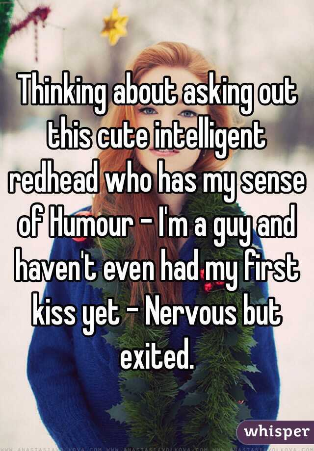 Thinking about asking out this cute intelligent redhead who has my sense of Humour - I'm a guy and haven't even had my first kiss yet - Nervous but exited.