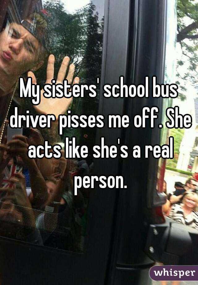 My sisters' school bus driver pisses me off. She acts like she's a real person.