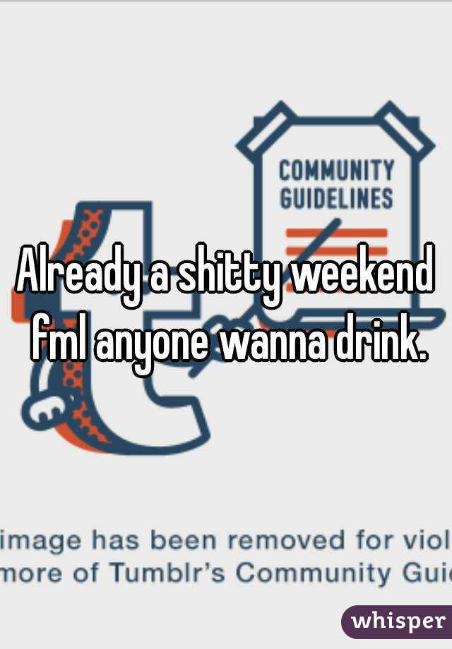 Already a shitty weekend fml anyone wanna drink.