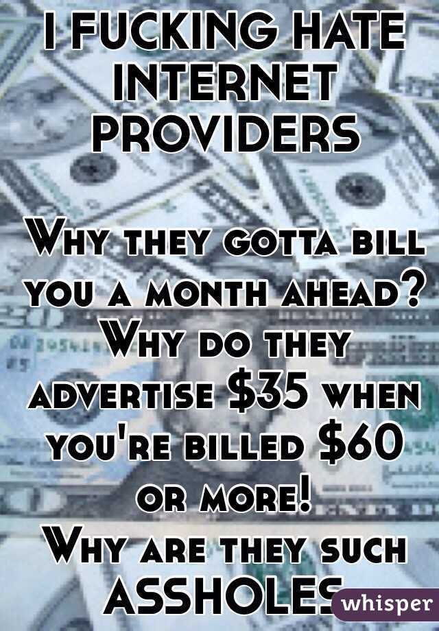 I FUCKING HATE INTERNET PROVIDERS  Why they gotta bill you a month ahead?  Why do they advertise $35 when you're billed $60 or more! Why are they such ASSHOLES