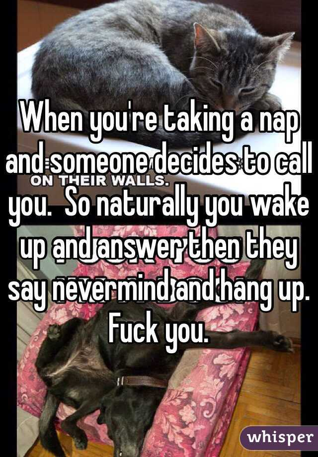 When you're taking a nap and someone decides to call you.  So naturally you wake up and answer then they say nevermind and hang up.  Fuck you.