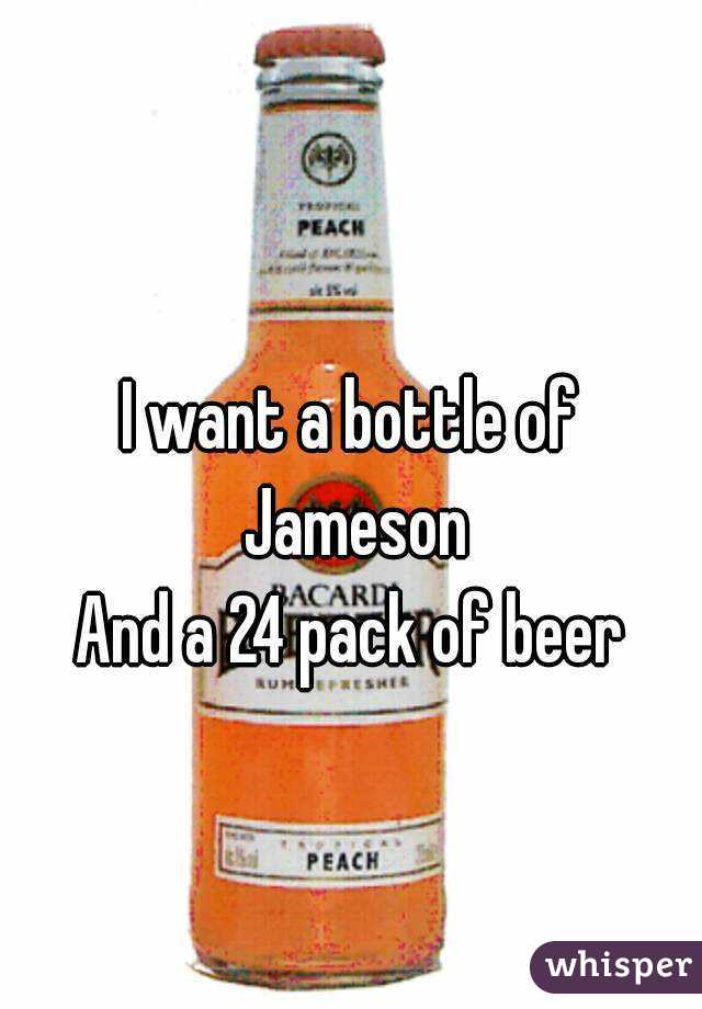 I want a bottle of Jameson And a 24 pack of beer