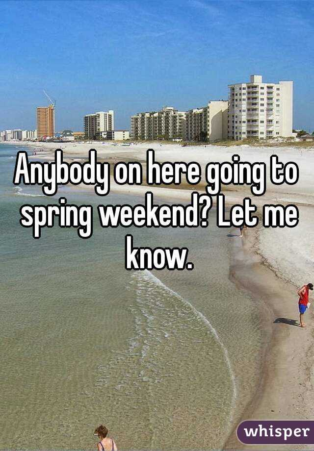 Anybody on here going to spring weekend? Let me know.