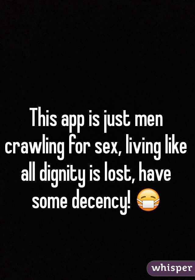 This app is just men crawling for sex, living like all dignity is lost, have some decency! 😷