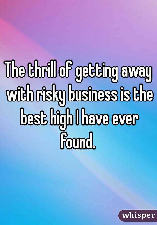 The thrill of getting away with risky business is the best high I have ever found.