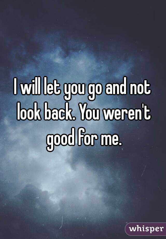 I will let you go and not look back. You weren't good for me.