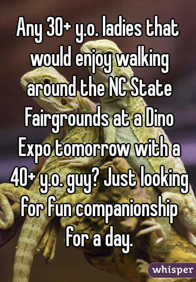 Any 30+ y.o. ladies that would enjoy walking around the NC State Fairgrounds at a Dino Expo tomorrow with a 40+ y.o. guy? Just looking for fun companionship for a day.