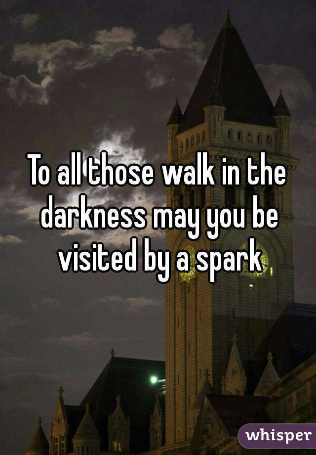 To all those walk in the darkness may you be visited by a spark