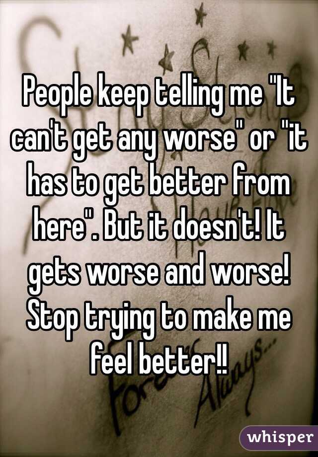 """People keep telling me """"It can't get any worse"""" or """"it has to get better from here"""". But it doesn't! It gets worse and worse! Stop trying to make me feel better!!"""