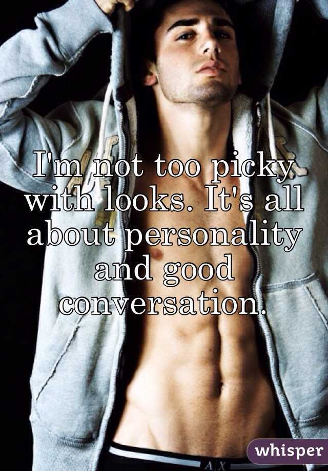 I'm not too picky with looks. It's all about personality and good conversation.