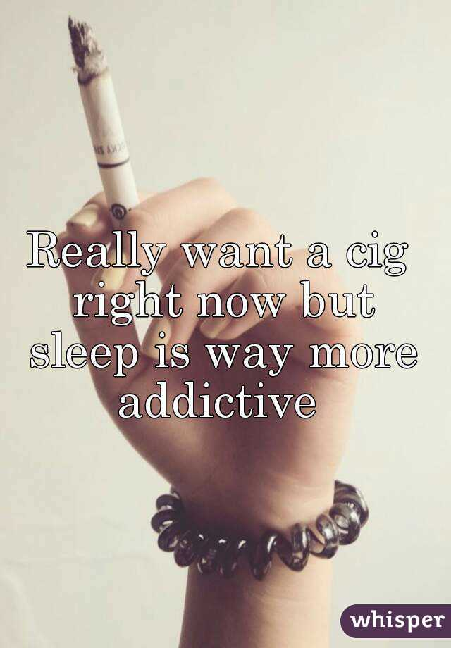 Really want a cig right now but sleep is way more addictive