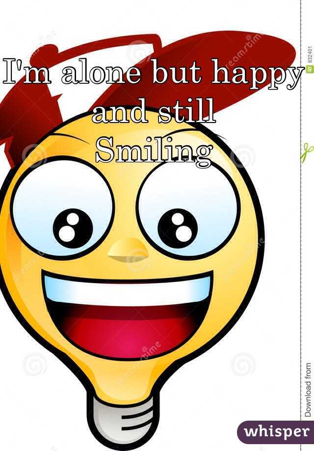 I'm alone but happy and still Smiling