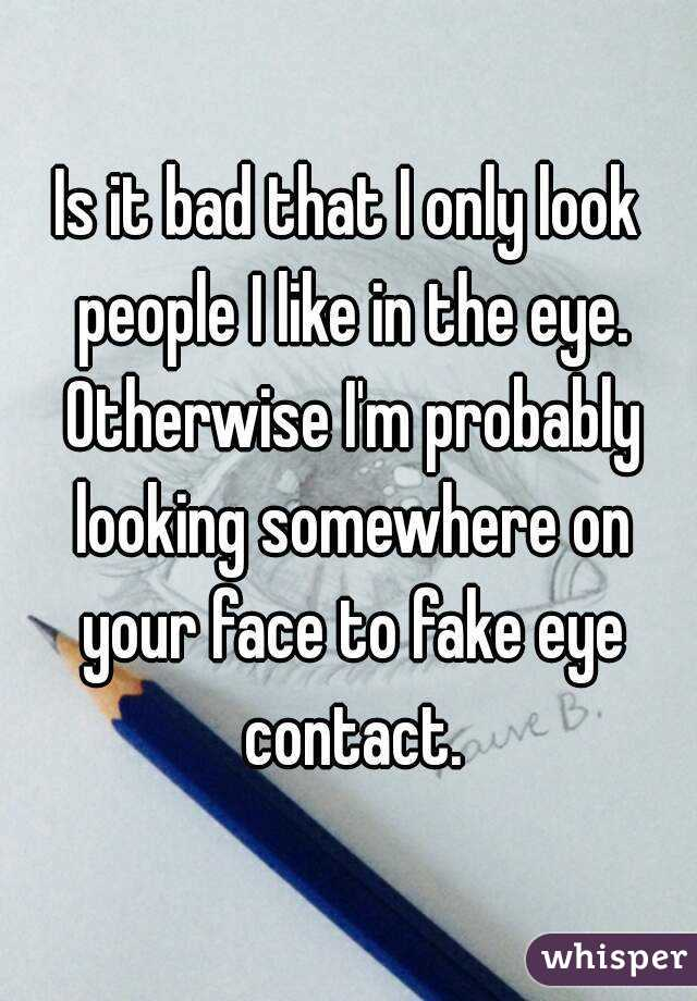 Is it bad that I only look people I like in the eye. Otherwise I'm probably looking somewhere on your face to fake eye contact.