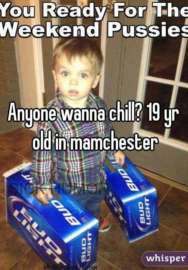 Anyone wanna chill? 19 yr old in mamchester