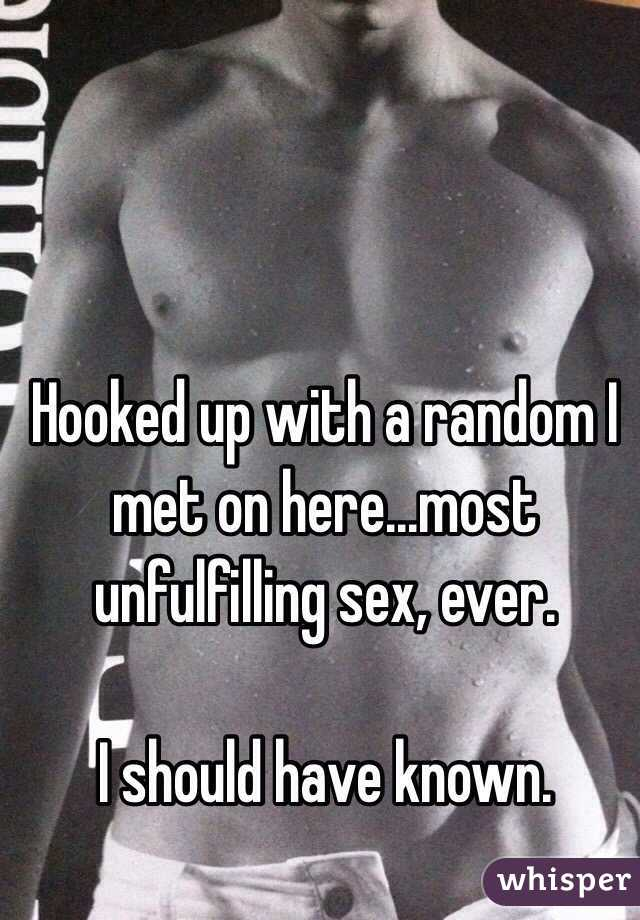 Hooked up with a random I met on here...most unfulfilling sex, ever.    I should have known.