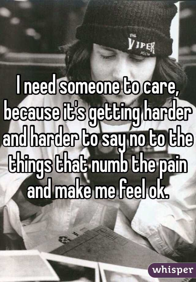 I need someone to care, because it's getting harder and harder to say no to the things that numb the pain and make me feel ok.