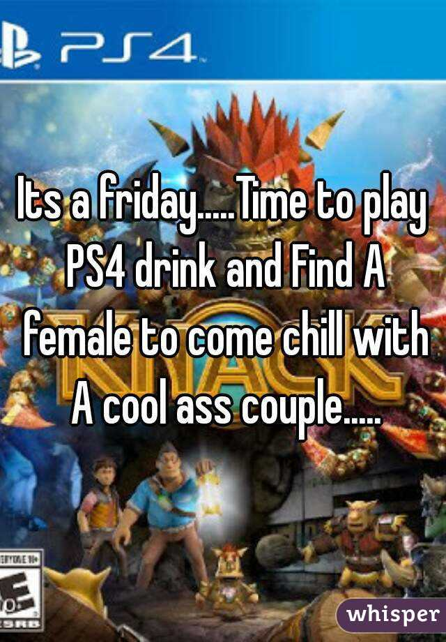 Its a friday.....Time to play PS4 drink and Find A female to come chill with A cool ass couple.....
