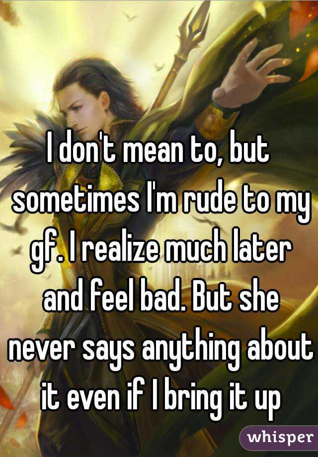 I don't mean to, but sometimes I'm rude to my gf. I realize much later and feel bad. But she never says anything about it even if I bring it up