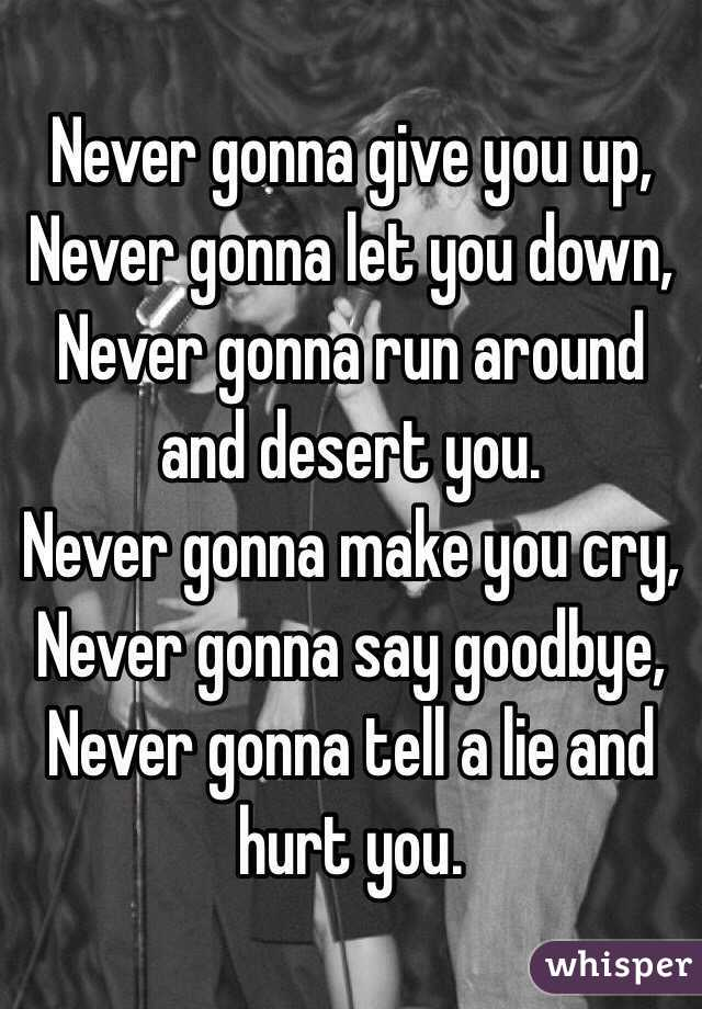 Never gonna give you up, Never gonna let you down, Never gonna run around and desert you. Never gonna make you cry, Never gonna say goodbye, Never gonna tell a lie and hurt you.
