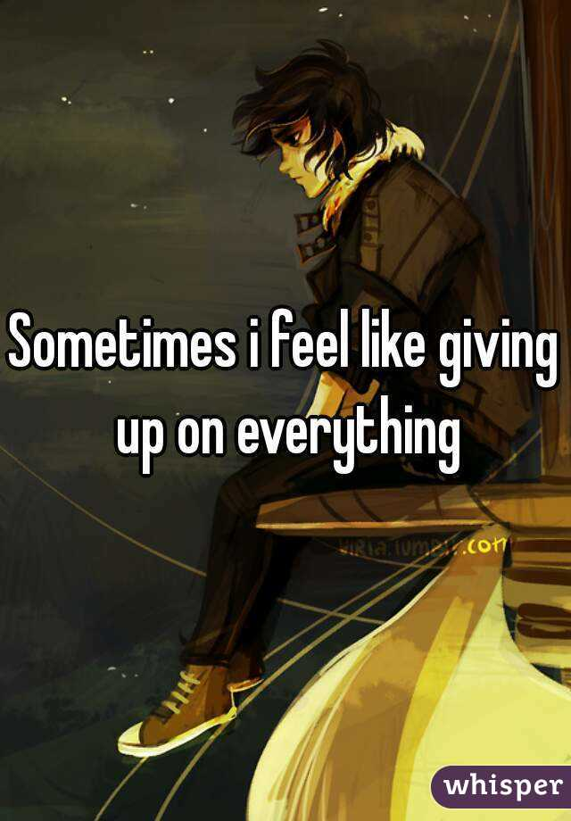 Sometimes i feel like giving up on everything