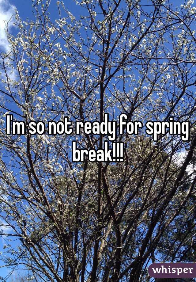 I'm so not ready for spring break!!!