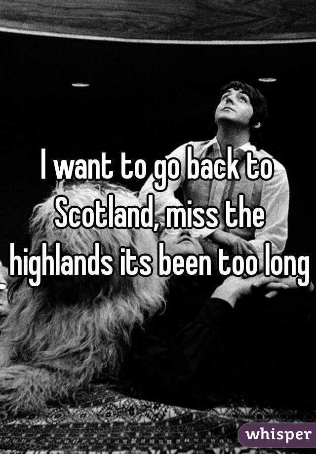 I want to go back to Scotland, miss the highlands its been too long