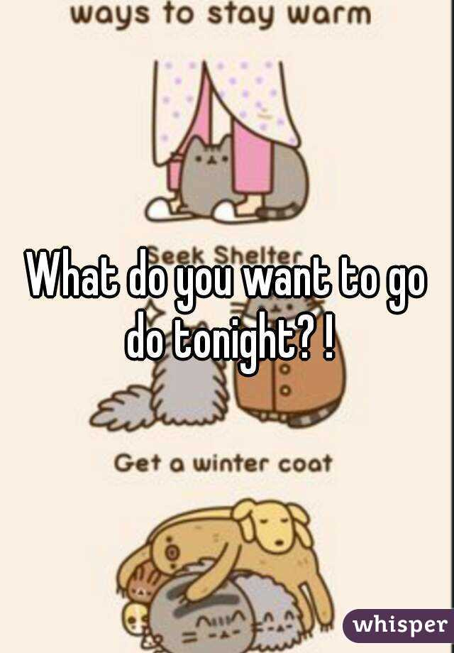 What do you want to go do tonight? !